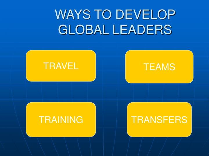 WAYS TO DEVELOP        GLOBAL LEADERS