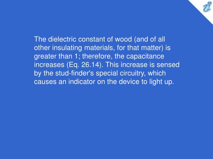 The dielectric constant of wood (and of all other insulating materials, for that matter) is greater than 1; therefore, the capacitance increases (Eq. 26.14). This increase is sensed by the stud-finder's special circuitry, which causes an indicator on the device to light up.