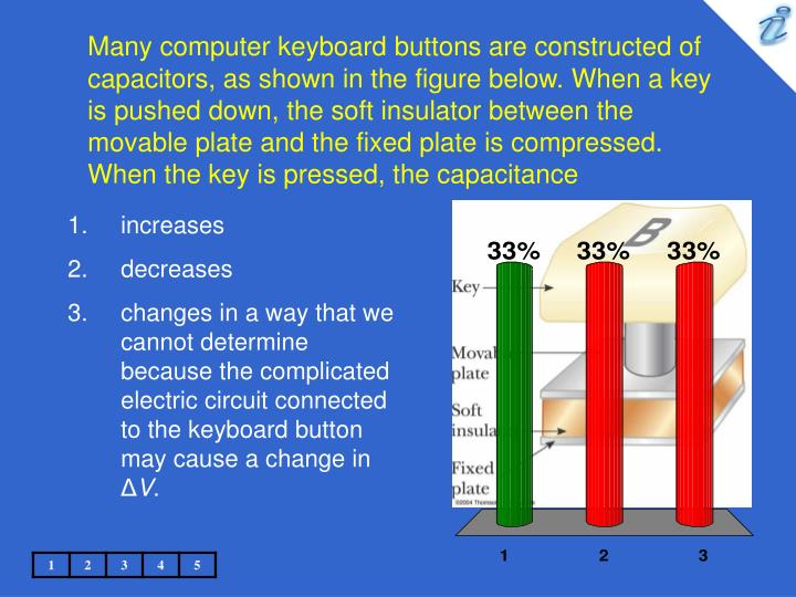 Many computer keyboard buttons are constructed of capacitors, as shown in the figure below. When a key is pushed down, the soft insulator between the movable plate and the fixed plate is compressed. When the key is pressed, the capacitance