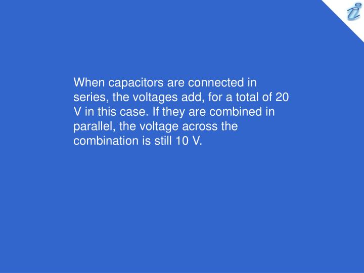 When capacitors are connected in series, the voltages add, for a total of 20 V in this case. If they are combined in parallel, the voltage across the combination is still 10 V.