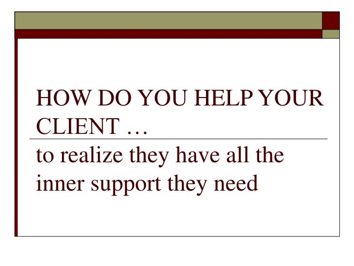 HOW DO YOU HELP YOUR CLIENT …