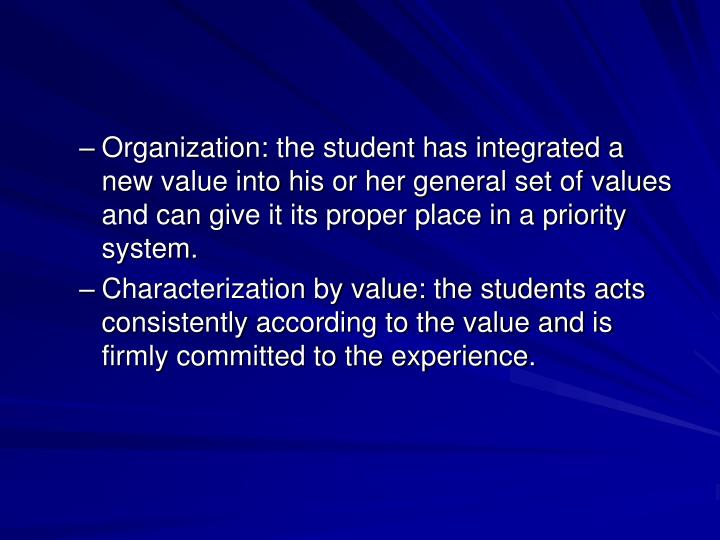 Organization: the student has integrated a new value into his or her general set of values and can give it its proper place in a priority system.