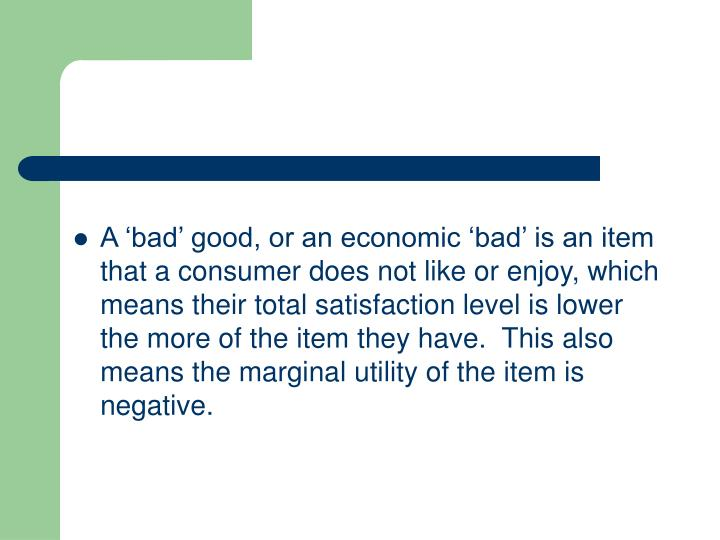 A 'bad' good, or an economic 'bad' is an item that a consumer does not like or enjoy, which means their total satisfaction level is lower the more of the item they have.  This also means the marginal utility of the item is negative.