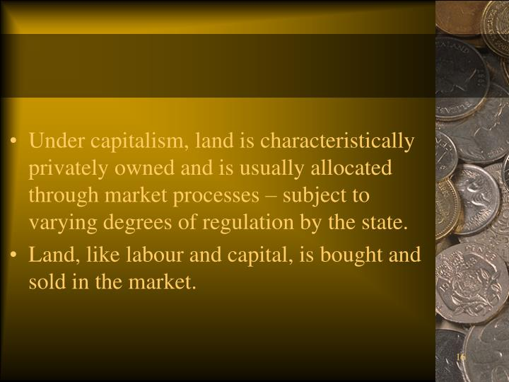 Under capitalism, land is characteristically privately owned and is usually allocated through market processes – subject to varying degrees of regulation by the state.