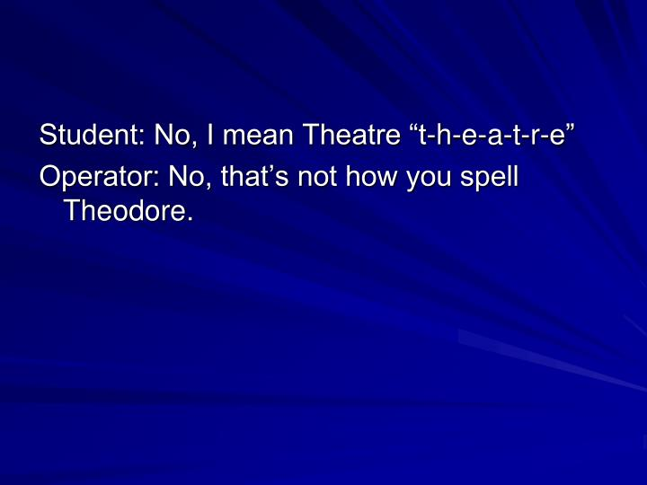"""Student: No, I mean Theatre """"t-h-e-a-t-r-e"""""""