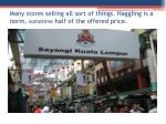many stores selling all sort of things haggling is a norm sometime half of the offered price