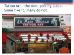 tattoo art the skin piecing place some like it many do not