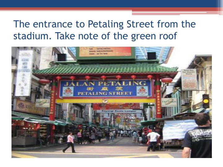The entrance to petaling street from the stadium take note of the green roof