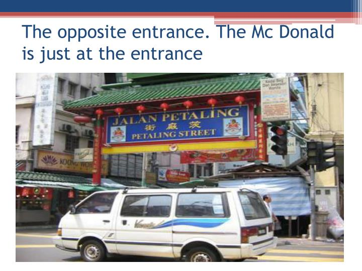 The opposite entrance the mc donald is just at the entrance
