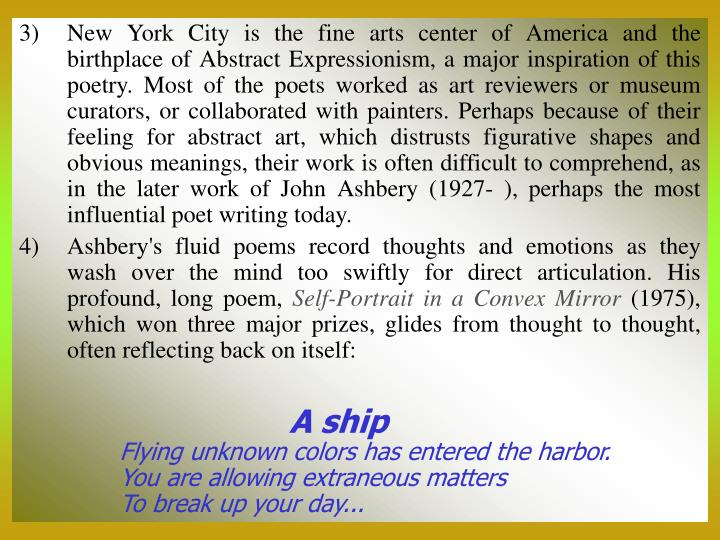 New York City is the fine arts center of America and the birthplace of Abstract Expressionism, a major inspiration of this poetry. Most of the poets worked as art reviewers or museum curators, or collaborated with painters. Perhaps because of their feeling for abstract art, which distrusts figurative shapes and obvious meanings, their work is often difficult to comprehend, as in the later work of John Ashbery (1927- ), perhaps the most influential poet writing today.