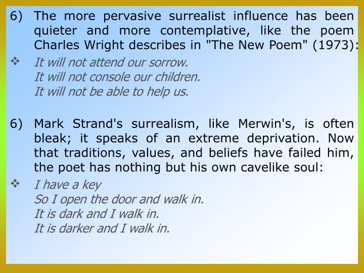 """The more pervasive surrealist influence has been quieter and more contemplative, like the poem Charles Wright describes in """"The New Poem"""" (1973):"""