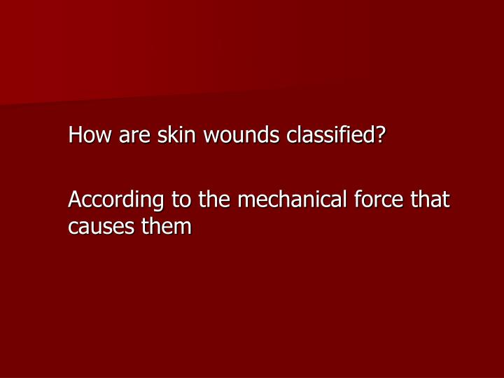 How are skin wounds classified?
