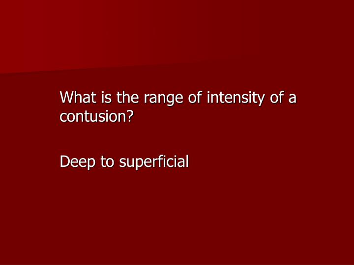 What is the range of intensity of a contusion?