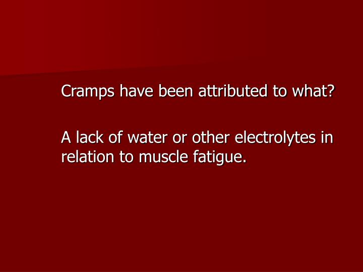 Cramps have been attributed to what?