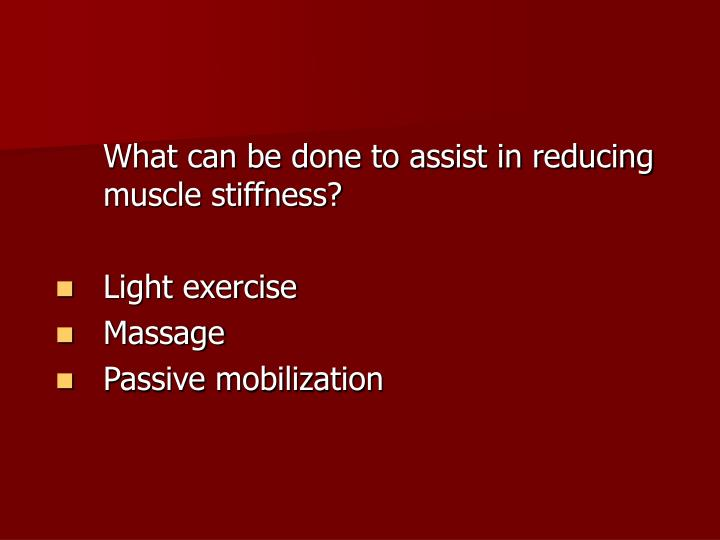 What can be done to assist in reducing muscle stiffness?