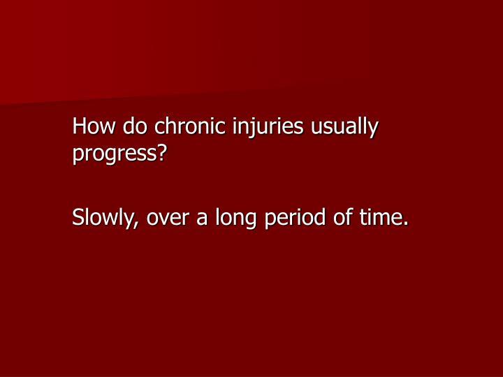 How do chronic injuries usually progress?