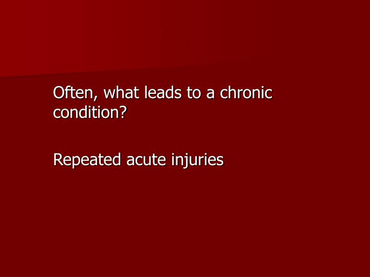 Often, what leads to a chronic condition?
