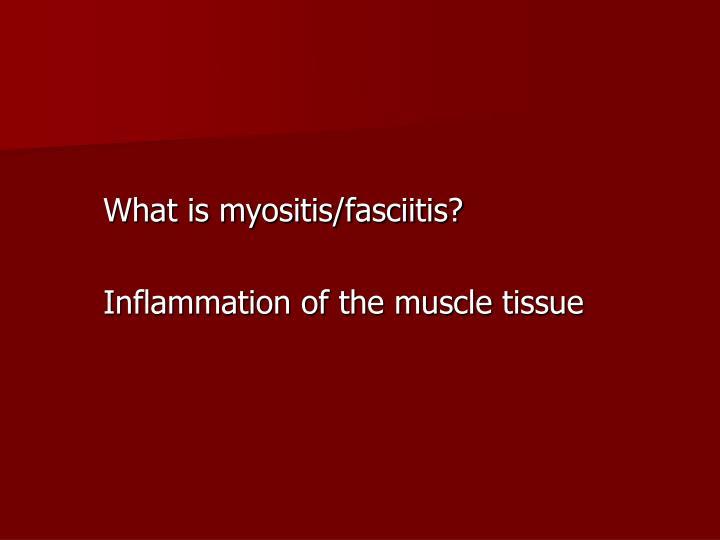 What is myositis/fasciitis?