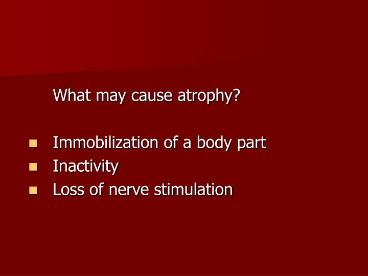 What may cause atrophy?