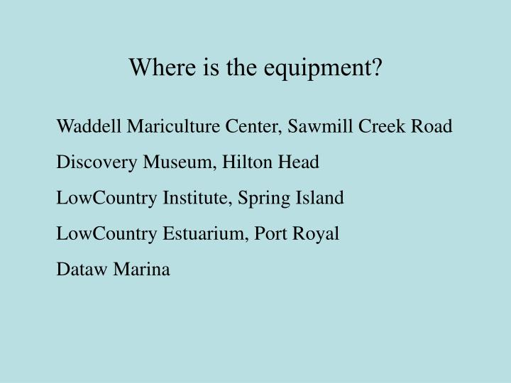 Where is the equipment?