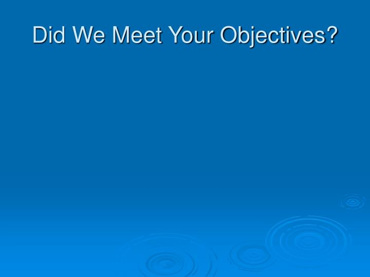 Did We Meet Your Objectives?