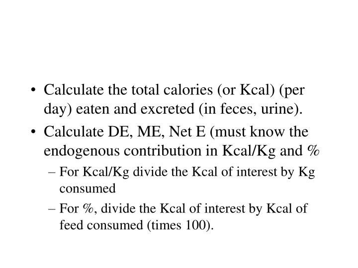 Calculate the total calories (or Kcal) (per day) eaten and excreted (in feces, urine).