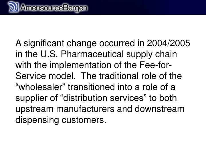 """A significant change occurred in 2004/2005 in the U.S. Pharmaceutical supply chain with the implementation of the Fee-for-Service model.  The traditional role of the """"wholesaler"""" transitioned into a role of a supplier of """"distribution services"""" to both upstream manufacturers and downstream dispensing customers."""
