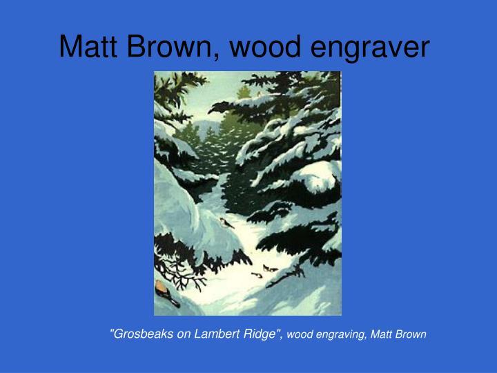 Matt Brown, wood engraver