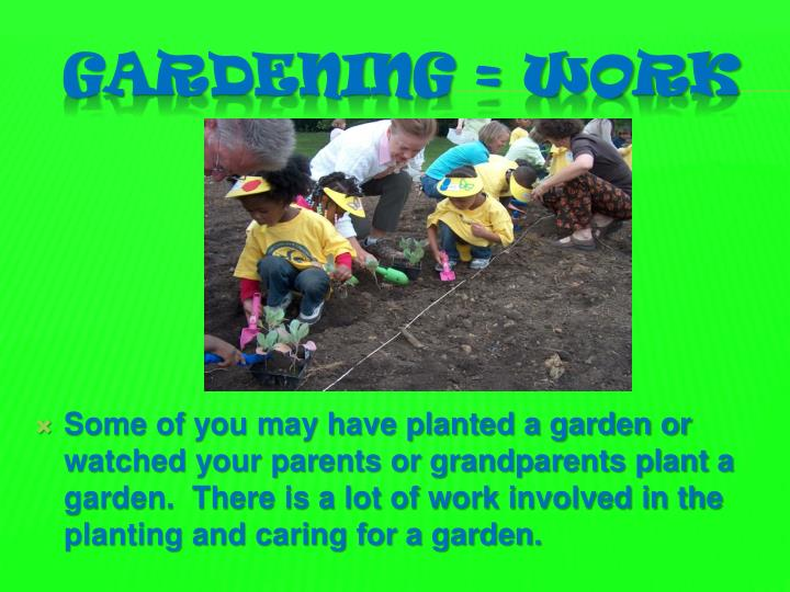 Some of you may have planted a garden or watched your parents or grandparents plant a garden.  There is a lot of work involved in the planting and caring for a garden.