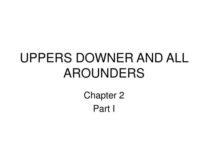 Uppers downer and all arounders