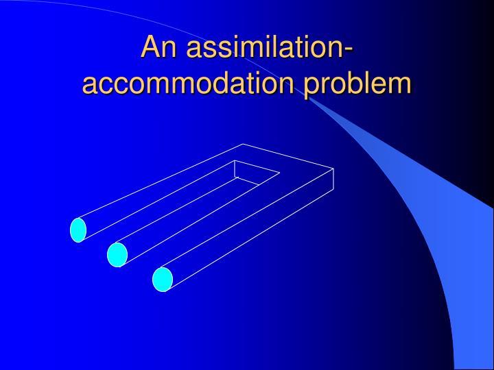 An assimilation-accommodation problem