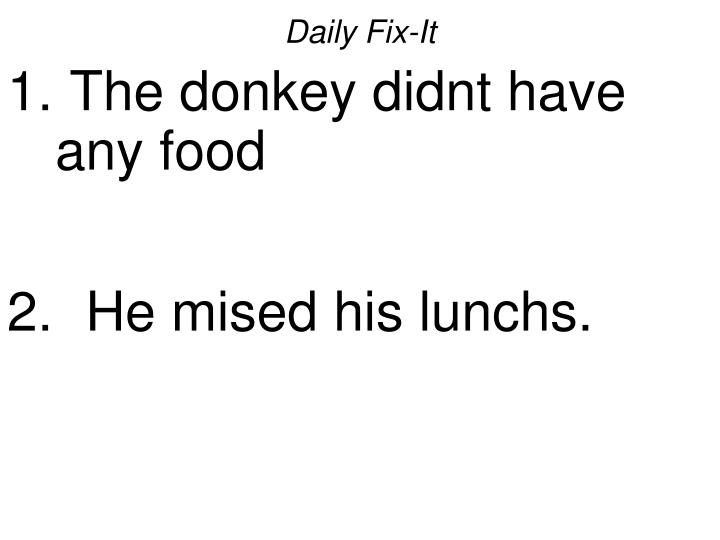 daily fix it the donkey didnt have any food he mised his lunchs n.