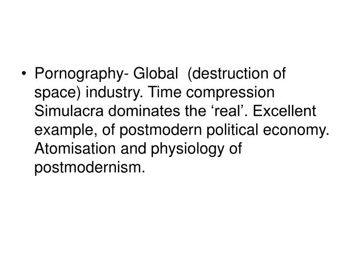 Pornography- Global  (destruction of space) industry. Time compression Simulacra dominates the 'real'. Excellent example, of postmodern political economy. Atomisation and physiology of postmodernism.