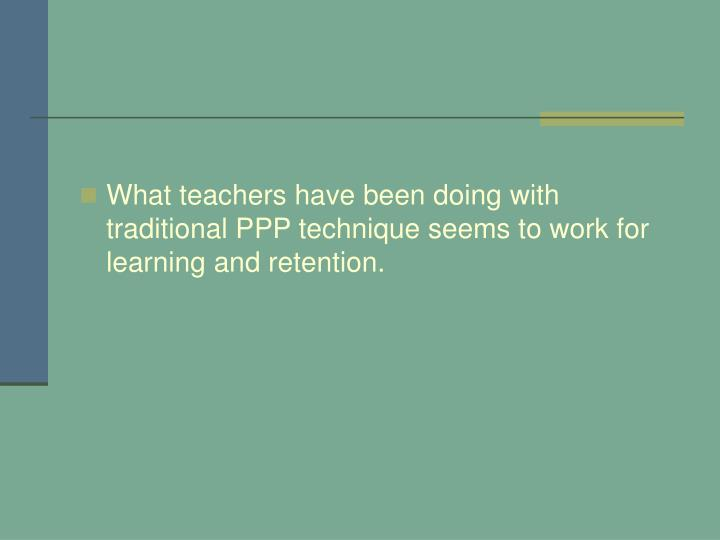 What teachers have been doing with traditional PPP technique seems to work for learning and retention.
