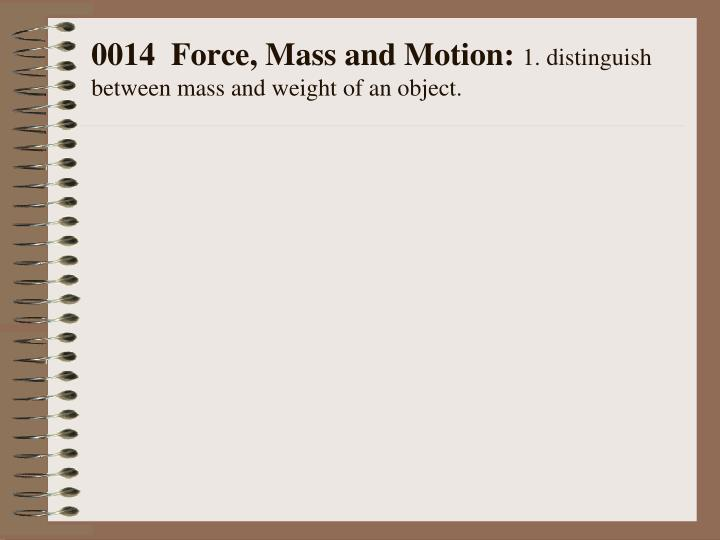 0014 force mass and motion 1 distinguish between mass and weight of an object n.