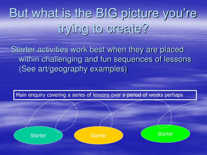 But what is the BIG picture you're trying to create?