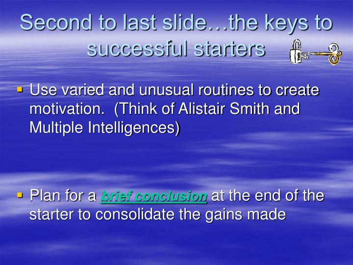 Second to last slide…the keys to successful starters