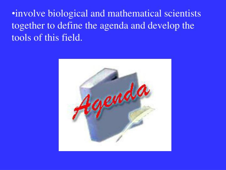 involve biological and mathematical scientists together to define the agenda and develop the tools of this field.