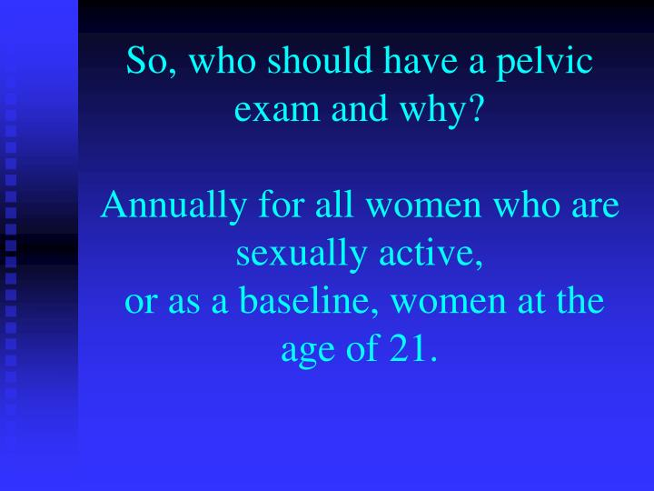 So, who should have a pelvic exam and why?