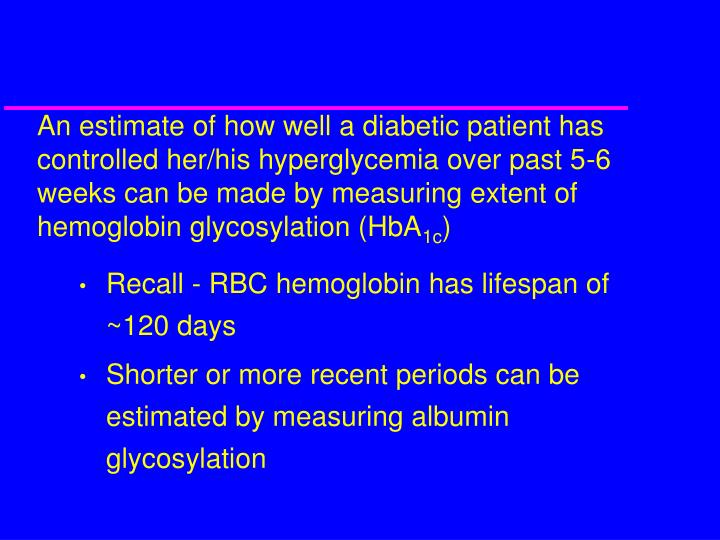 An estimate of how well a diabetic patient has controlled her/his hyperglycemia over past 5-6 weeks can be made by measuring extent of hemoglobin glycosylation (HbA