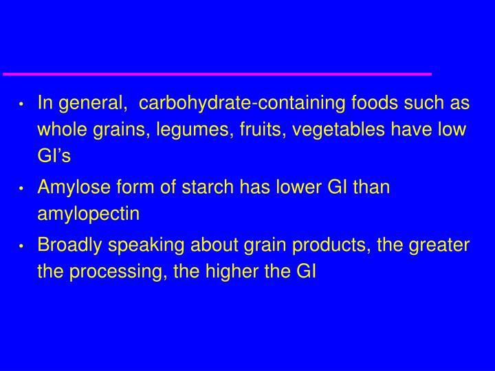 In general,  carbohydrate-containing foods such as whole grains, legumes, fruits, vegetables have low GI's