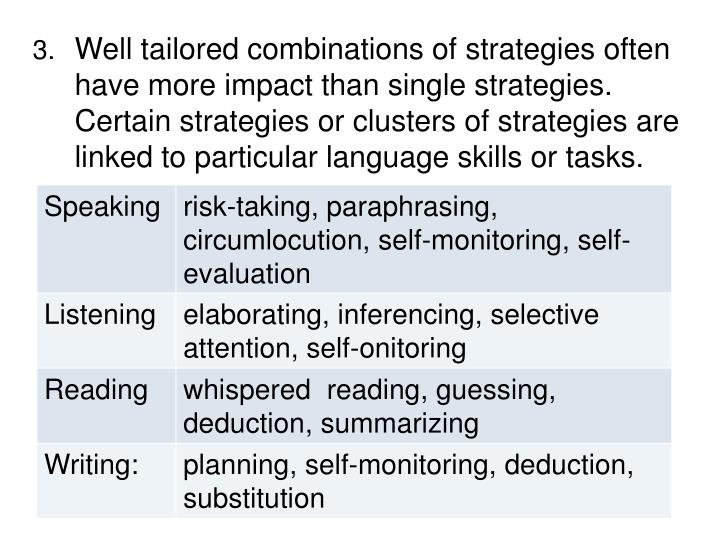 Well tailored combinations of strategies often have more impact than single strategies.   Certain strategies or clusters of strategies are linked to particular language skills or tasks
