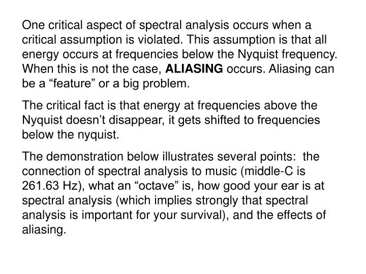 One critical aspect of spectral analysis occurs when a critical assumption is violated. This assumption is that all energy occurs at frequencies below the Nyquist frequency. When this is not the case,