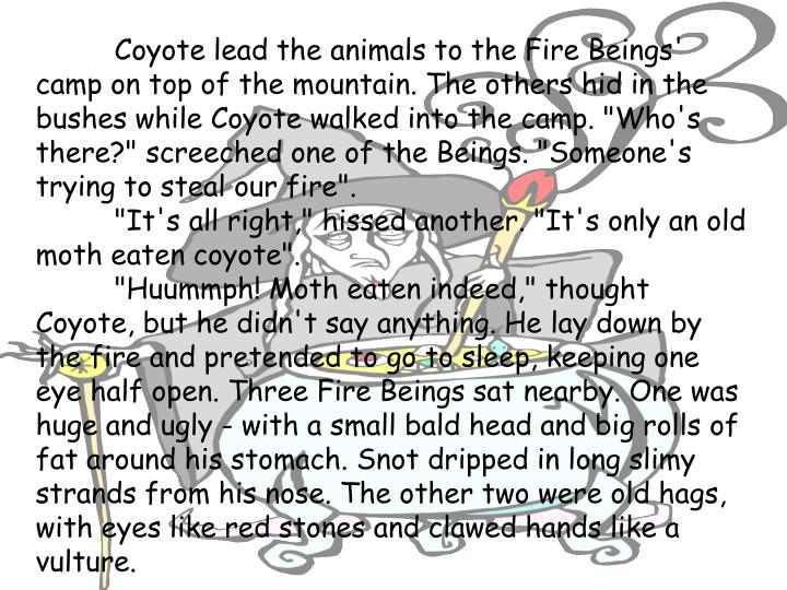 "Coyote lead the animals to the Fire Beings' camp on top of the mountain. The others hid in the bushes while Coyote walked into the camp. ""Who's there?"" screeched one of the Beings. ""Someone's trying to steal our fire""."