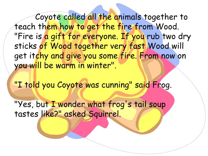 "Coyote called all the animals together to teach them how to get the fire from Wood. ""Fire is a gift for everyone. If you rub two dry sticks of Wood together very fast Wood will get itchy and give you some fire. From now on you will be warm in winter""."