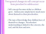two general changes in self concept occur from preschool to adolescence