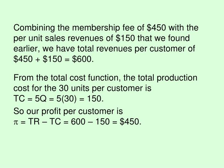 Combining the membership fee of $450 with the per unit sales revenues of $150 that we found earlier, we have total revenues per customer of