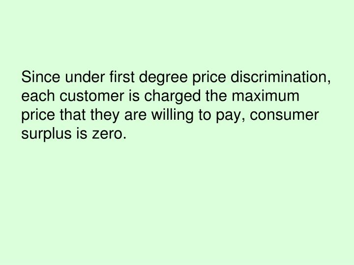 Since under first degree price discrimination, each customer is charged the maximum price that they are willing to pay, consumer surplus is zero.