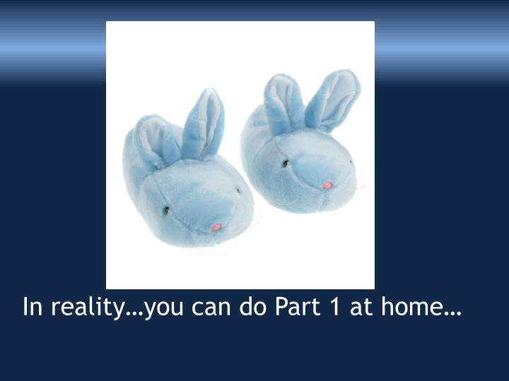 In reality…you can do Part 1 at home…