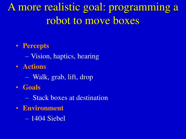 A more realistic goal: programming a robot to move boxes
